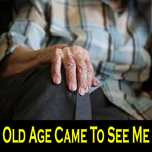 Old Age Came to See Me