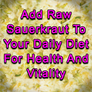 Add Raw Sauerkraut To Your Daily Diet For Health And Vitality