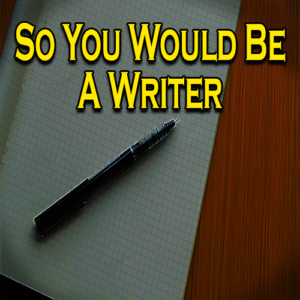 So You Would Be A Writer
