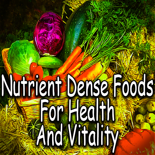 Nutrient Dense Foods For Health And Vitality